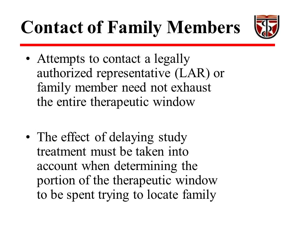 Contact of Family Members Attempts to contact a legally authorized representative (LAR) or family member need not exhaust the entire therapeutic window The effect of delaying study treatment must be taken into account when determining the portion of the therapeutic window to be spent trying to locate family