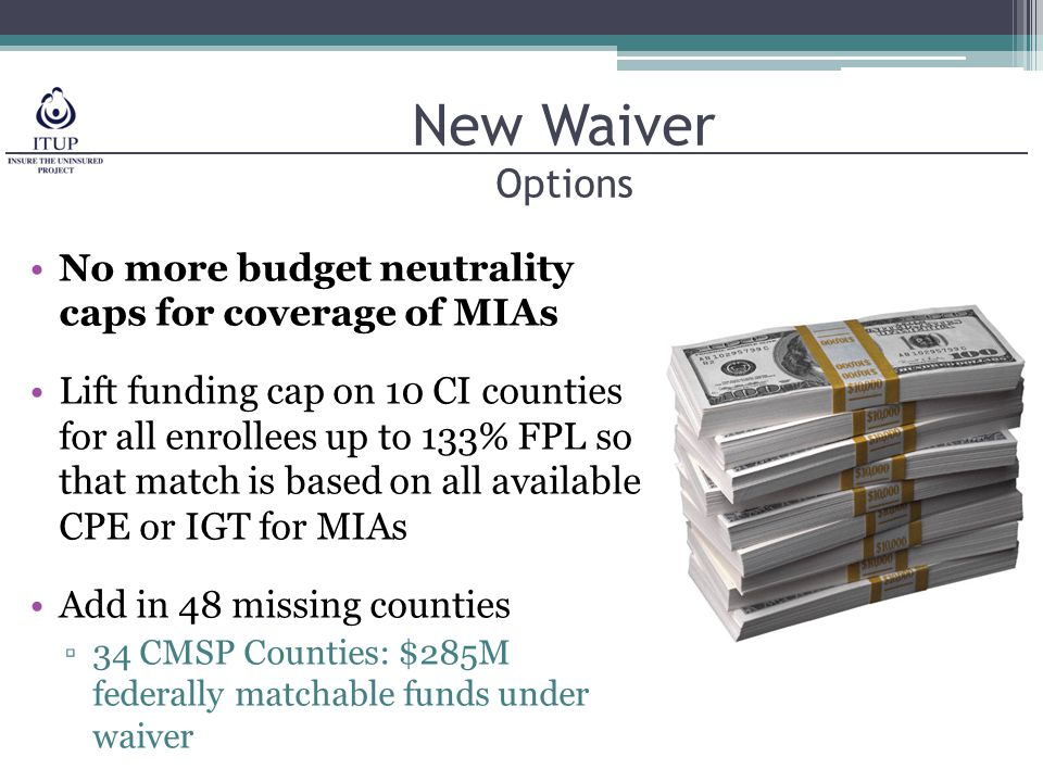 New Waiver Options No more budget neutrality caps for coverage of MIAs Lift funding cap on 10 CI counties for all enrollees up to 133% FPL so that match is based on all available CPE or IGT for MIAs Add in 48 missing counties ▫34 CMSP Counties: $285M federally matchable funds under waiver