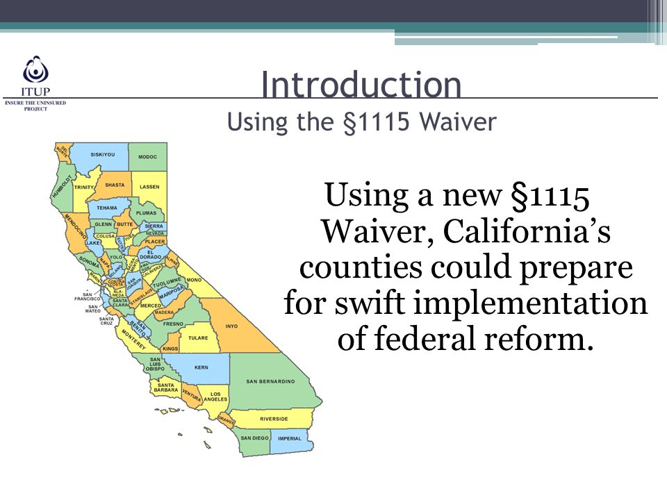 Introduction Using the §1115 Waiver Using a new §1115 Waiver, California's counties could prepare for swift implementation of federal reform.
