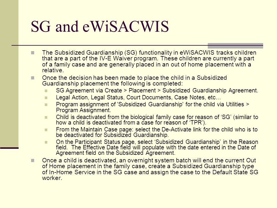 SG and eWiSACWIS The Subsidized Guardianship (SG) functionality in eWiSACWIS tracks children that are a part of the IV-E Waiver program.