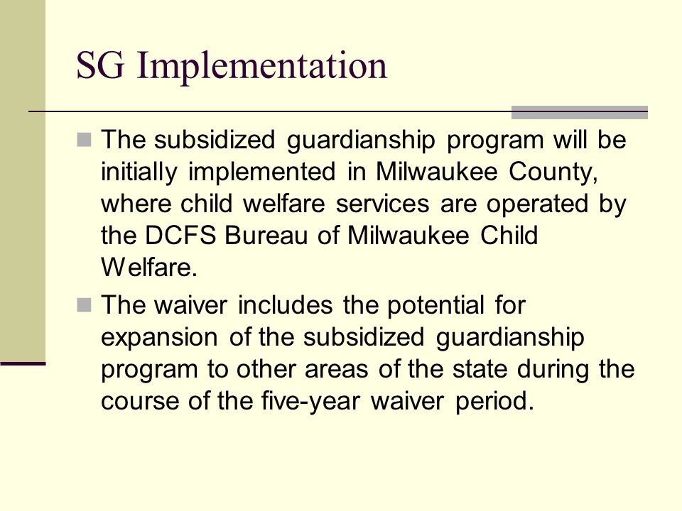 SG Implementation The subsidized guardianship program will be initially implemented in Milwaukee County, where child welfare services are operated by the DCFS Bureau of Milwaukee Child Welfare.