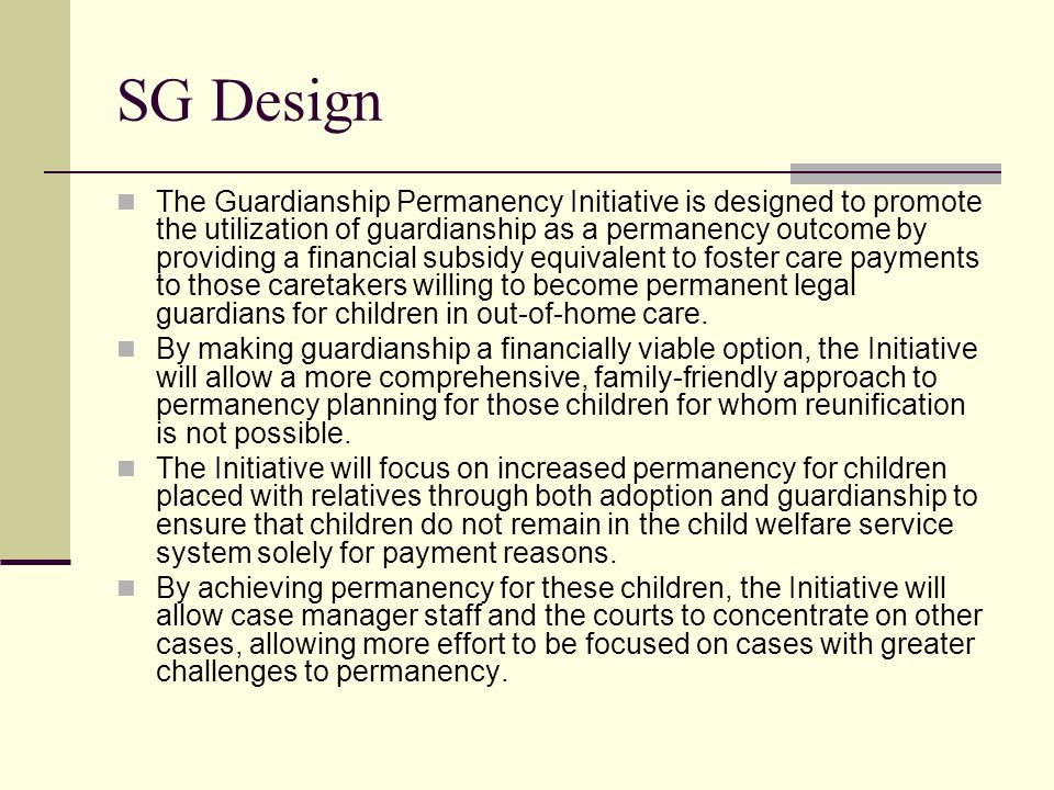 SG Design The Guardianship Permanency Initiative is designed to promote the utilization of guardianship as a permanency outcome by providing a financial subsidy equivalent to foster care payments to those caretakers willing to become permanent legal guardians for children in out-of-home care.