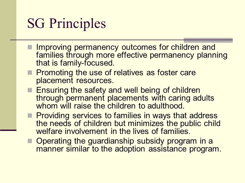 SG Principles Improving permanency outcomes for children and families through more effective permanency planning that is family-focused.