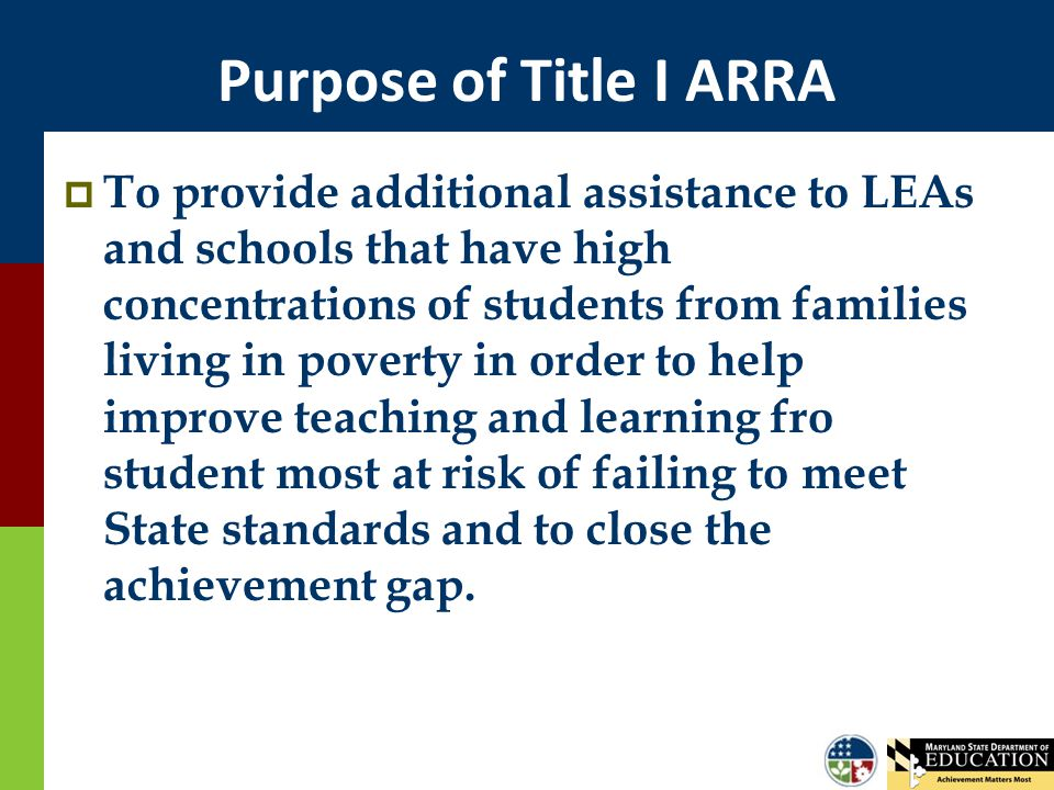 Purpose of Title I ARRA  To provide additional assistance to LEAs and schools that have high concentrations of students from families living in pover