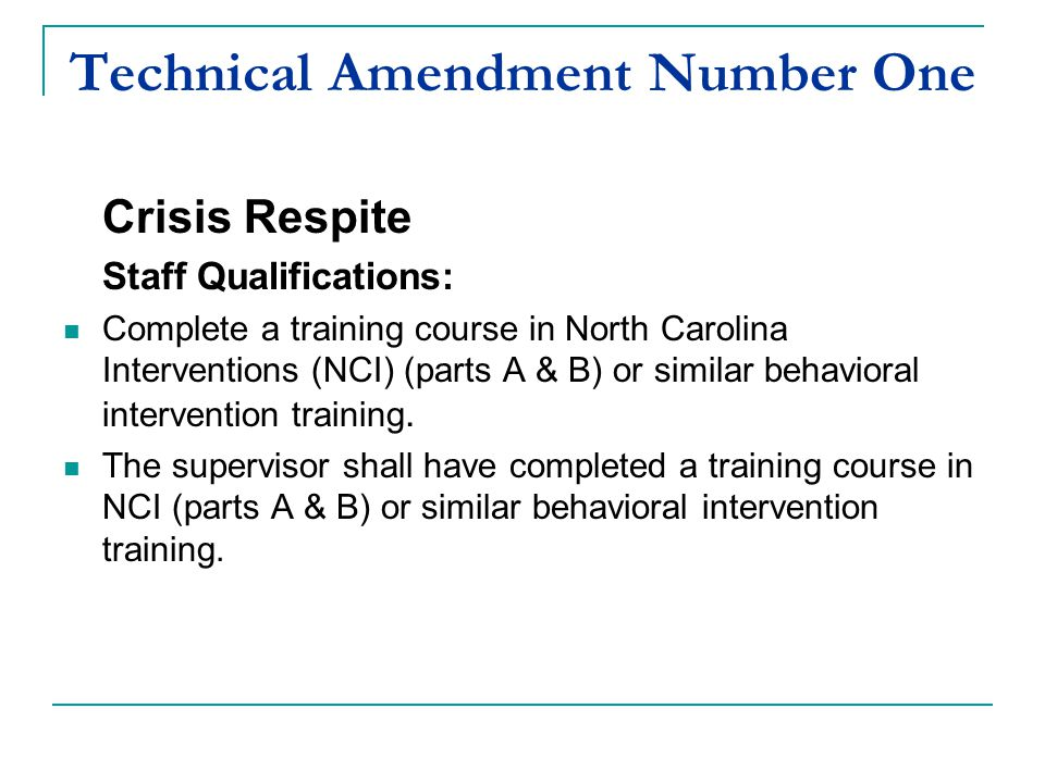Technical Amendment Number One Crisis Respite Staff Qualifications: Complete a training course in North Carolina Interventions (NCI) (parts A & B) or