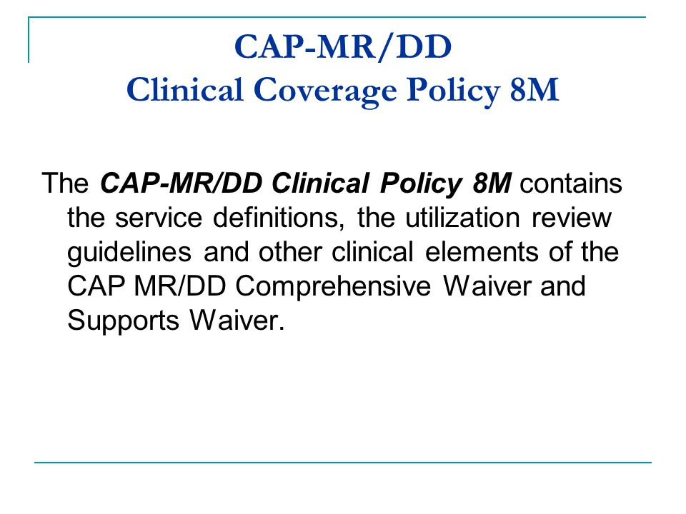 CAP-MR/DD Clinical Coverage Policy 8M The CAP-MR/DD Clinical Policy 8M contains the service definitions, the utilization review guidelines and other c