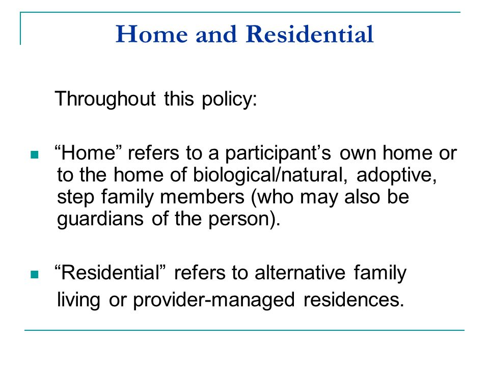 """Home and Residential Throughout this policy: """"Home"""" refers to a participant's own home or to the home of biological/natural, adoptive, step family mem"""