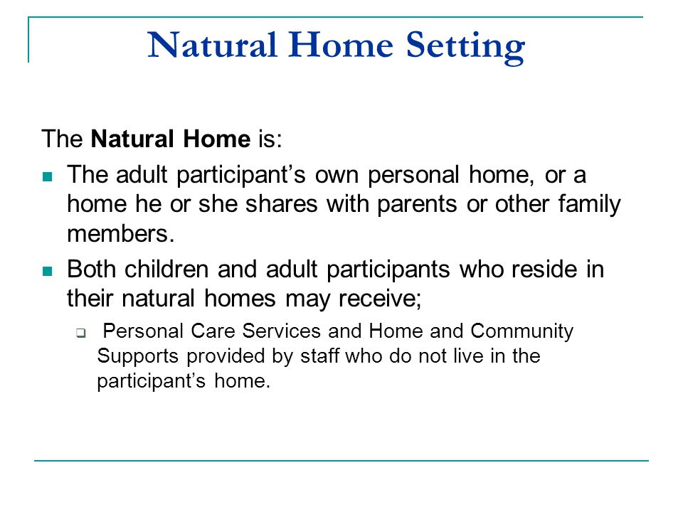 Natural Home Setting The Natural Home is: The adult participant's own personal home, or a home he or she shares with parents or other family members.
