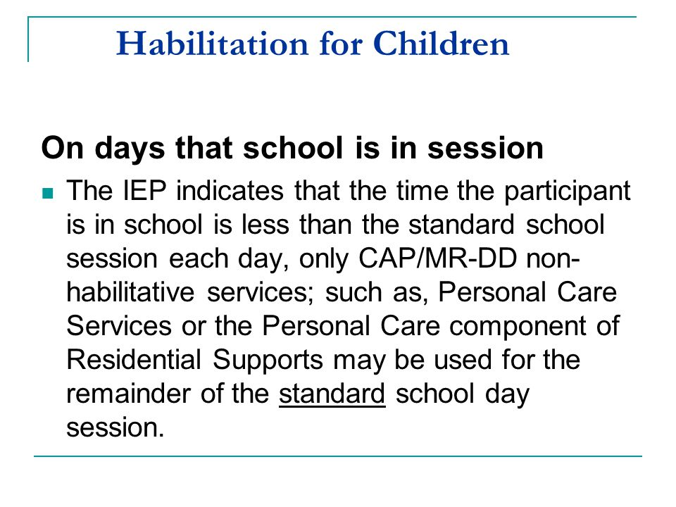 Habilitation for Children On days that school is in session The IEP indicates that the time the participant is in school is less than the standard sch