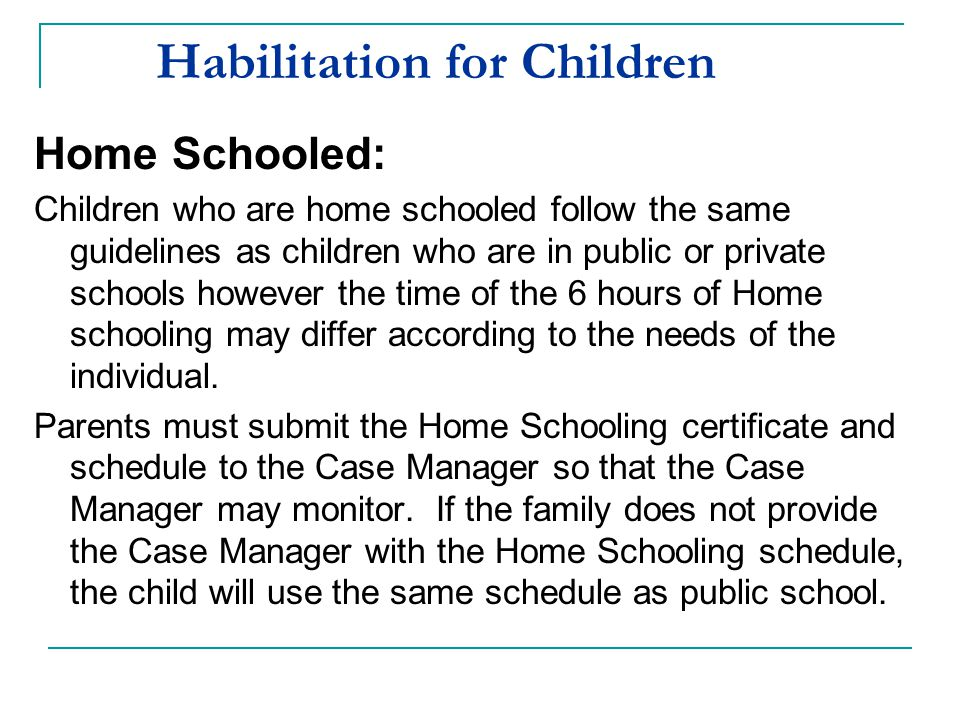 Habilitation for Children Home Schooled: Children who are home schooled follow the same guidelines as children who are in public or private schools ho