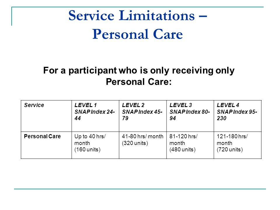 ServiceLEVEL 1 SNAP Index 24- 44 LEVEL 2 SNAP Index 45- 79 LEVEL 3 SNAP Index 80- 94 LEVEL 4 SNAP Index 95- 230 Personal CareUp to 40 hrs/ month (160