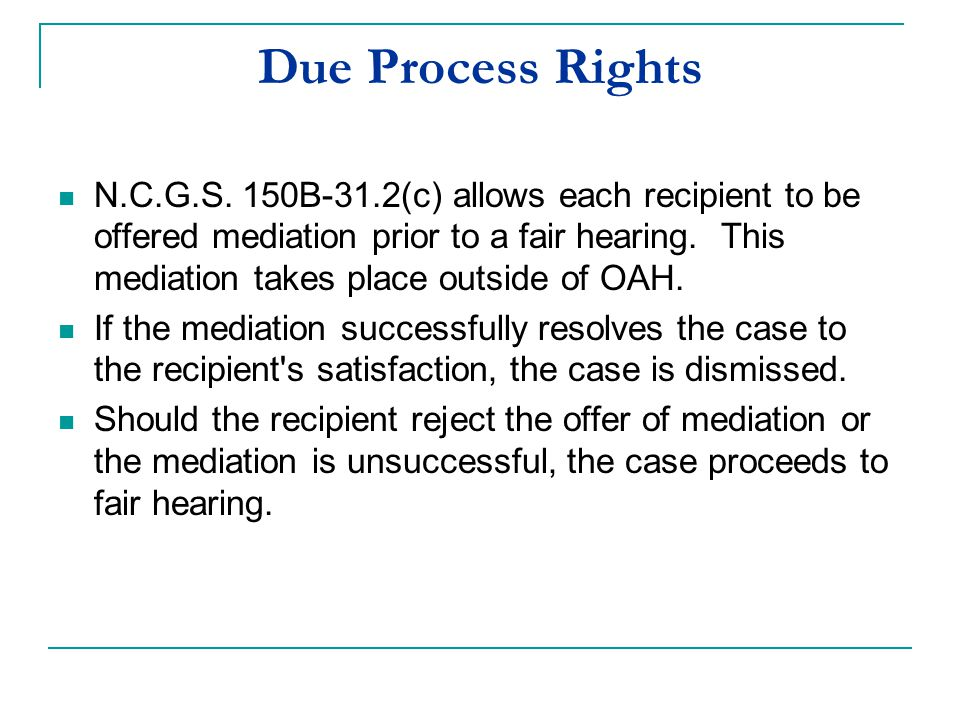 Due Process Rights N.C.G.S. 150B-31.2(c) allows each recipient to be offered mediation prior to a fair hearing. This mediation takes place outside of