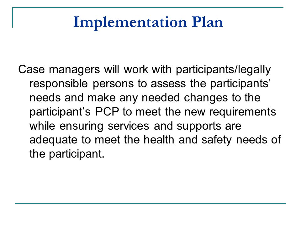 Implementation Plan Case managers will work with participants/legally responsible persons to assess the participants' needs and make any needed change