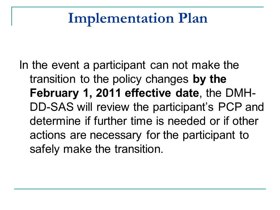 Implementation Plan In the event a participant can not make the transition to the policy changes by the February 1, 2011 effective date, the DMH- DD-S