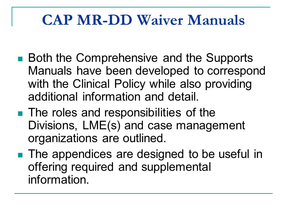 CAP MR-DD Waiver Manuals Both the Comprehensive and the Supports Manuals have been developed to correspond with the Clinical Policy while also providi