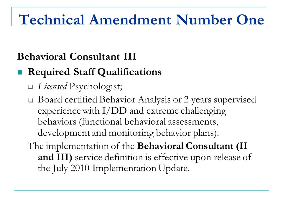 Technical Amendment Number One Behavioral Consultant III Required Staff Qualifications  Licensed Psychologist;  Board certified Behavior Analysis or