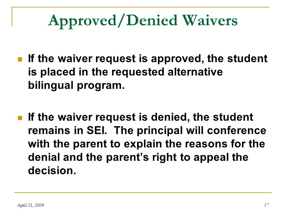April 21, 200917 Approved/Denied Waivers If the waiver request is approved, the student is placed in the requested alternative bilingual program.