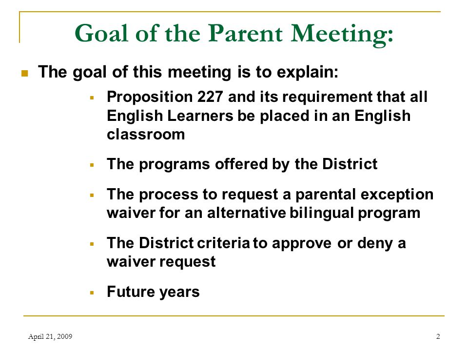 April 21, 20092 Goal of the Parent Meeting: The goal of this meeting is to explain:  Proposition 227 and its requirement that all English Learners be placed in an English classroom  The programs offered by the District  The process to request a parental exception waiver for an alternative bilingual program  The District criteria to approve or deny a waiver request  Future years