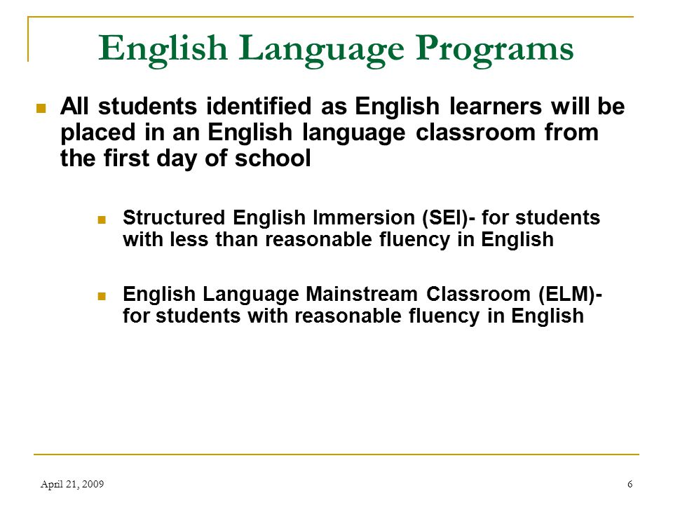 April 21, 20097 Structured English Immersion (SEI) Components: English Language Arts/Houghten Mifflin Reading All subjects in English English Language Development (ELD) All materials and homework in English Explanations in Spanish, if needed