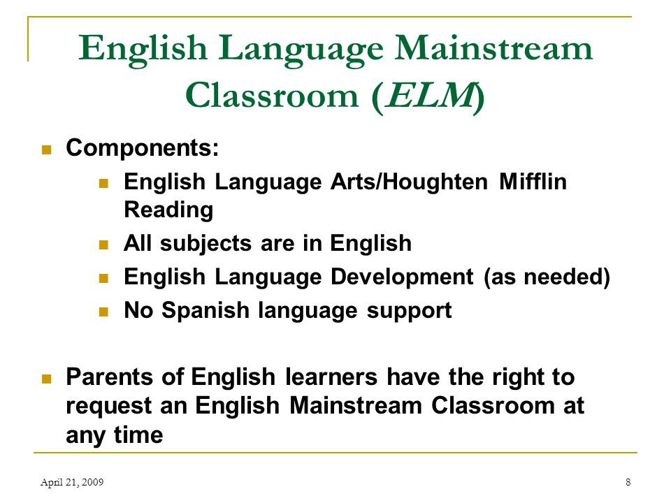 April 21, 20098 English Language Mainstream Classroom (ELM) Components: English Language Arts/Houghten Mifflin Reading All subjects are in English English Language Development (as needed) No Spanish language support Parents of English learners have the right to request an English Mainstream Classroom at any time