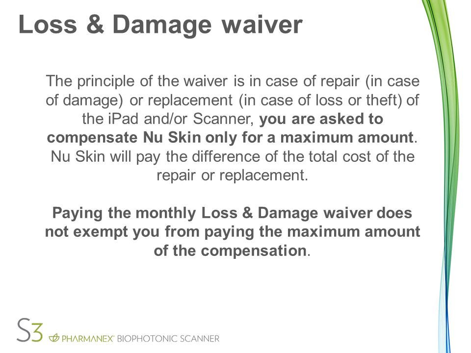 Loss & Damage waiver The principle of the waiver is in case of repair (in case of damage) or replacement (in case of loss or theft) of the iPad and/or Scanner, you are asked to compensate Nu Skin only for a maximum amount.