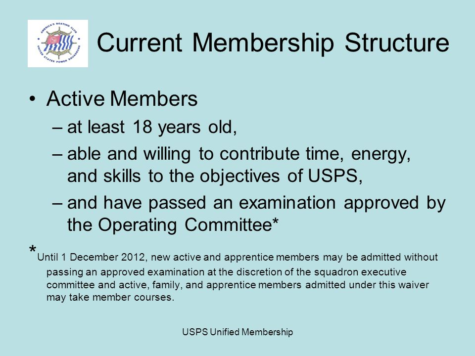 USPS Unified Membership Current Membership Structure Active Members –at least 18 years old, –able and willing to contribute time, energy, and skills to the objectives of USPS, –and have passed an examination approved by the Operating Committee* * Until 1 December 2012, new active and apprentice members may be admitted without passing an approved examination at the discretion of the squadron executive committee and active, family, and apprentice members admitted under this waiver may take member courses.