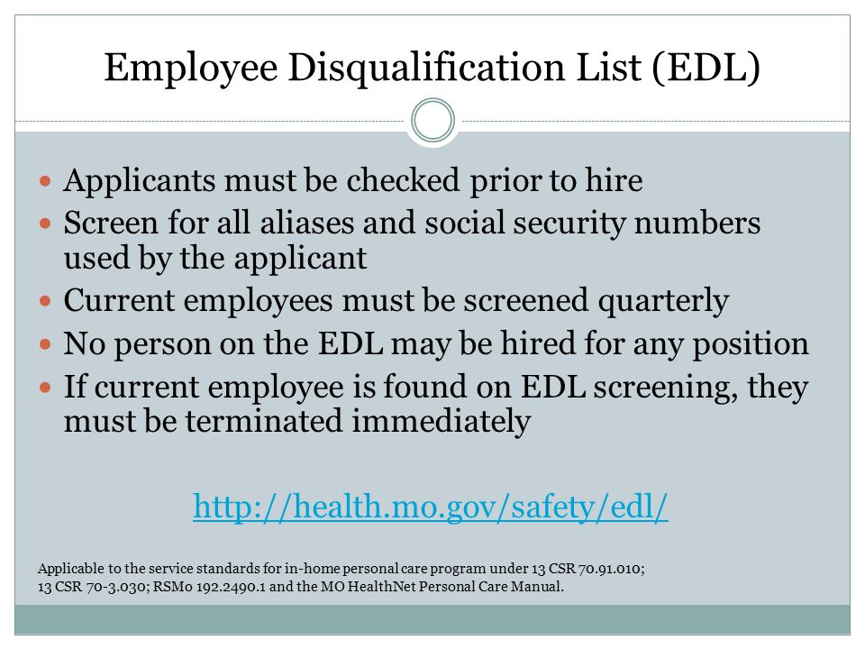 Employee Disqualification List (EDL) Applicants must be checked prior to hire Screen for all aliases and social security numbers used by the applicant Current employees must be screened quarterly No person on the EDL may be hired for any position If current employee is found on EDL screening, they must be terminated immediately http://health.mo.gov/safety/edl/ Applicable to the service standards for in-home personal care program under 13 CSR 70.91.010; 13 CSR 70-3.030; RSMo 192.2490.1 and the MO HealthNet Personal Care Manual.
