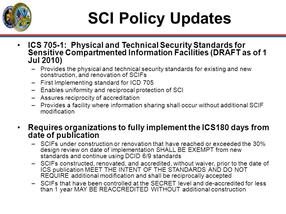 SCI Policy Updates ICS 705-2: Standards for Accreditation, Reciprocity, and Waivers for Sensitive Compartmented Information Facilities (DRAFT as of 1 Jul) –Provides the criteria that shall apply to the accreditation, reciprocity and granting of waivers for SCIFS –Identifies accreditation – involves a life cycle process of continuous monitoring to ensure SCIF is maintained in an accredited state –Requires a SCIF inspection prior to initial accreditation by accrediting official or designee to validate compliance –Requires the accrediting official to establish a periodic self-assessment process (5 year cycle) to review SCIF operations based on sensitivity of programs Technical Specifications for Construction and Management of Sensitive Compartmented Information Facilities (DRAFT as of 7 Jul) –Sets the physical and technical security specifications and best practices for meeting standards of ICS 705-1 –Implementing guidance for ICD 705, ICS 705-1, ICS 705-2 and supersedes DCID 6/9
