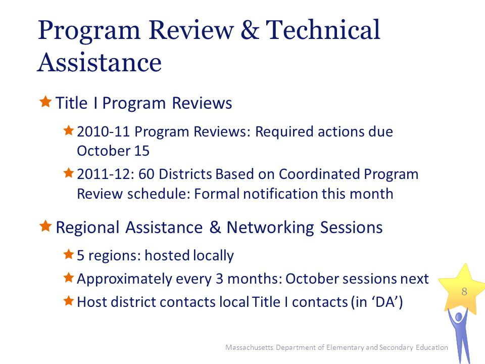 Program Review & Technical Assistance  Title I Program Reviews  2010-11 Program Reviews: Required actions due October 15  2011-12: 60 Districts Based on Coordinated Program Review schedule: Formal notification this month  Regional Assistance & Networking Sessions  5 regions: hosted locally  Approximately every 3 months: October sessions next  Host district contacts local Title I contacts (in 'DA') Massachusetts Department of Elementary and Secondary Education 8