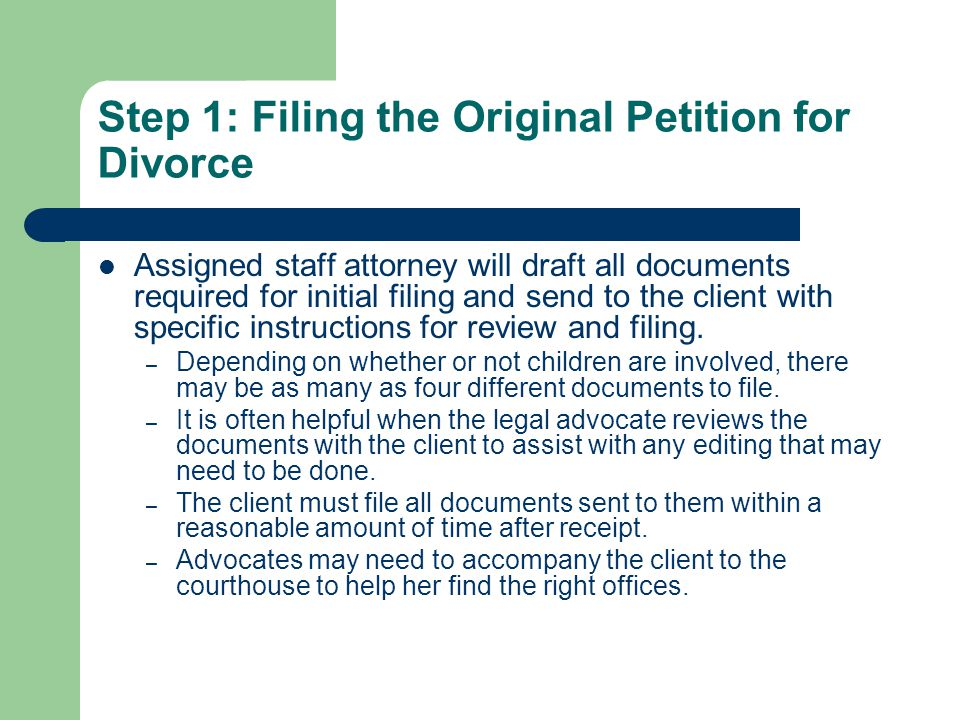 Step 1: Filing the Original Petition for Divorce Assigned staff attorney will draft all documents required for initial filing and send to the client with specific instructions for review and filing.
