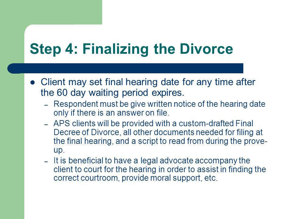 Step 4: Finalizing the Divorce Client may set final hearing date for any time after the 60 day waiting period expires.