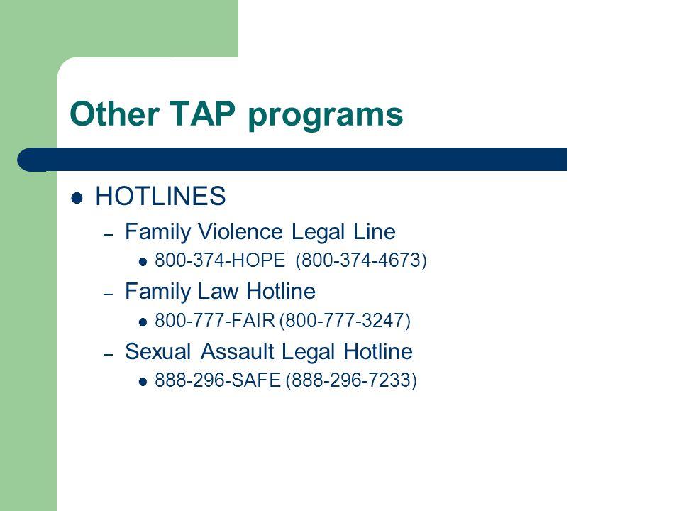 Other TAP programs HOTLINES – Family Violence Legal Line 800-374-HOPE (800-374-4673) – Family Law Hotline 800-777-FAIR (800-777-3247) – Sexual Assault Legal Hotline 888-296-SAFE (888-296-7233)
