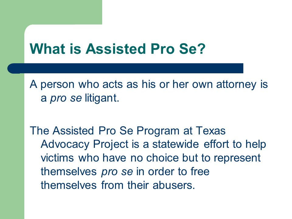What is Assisted Pro Se. A person who acts as his or her own attorney is a pro se litigant.