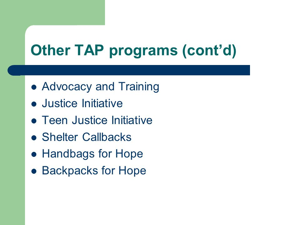 Other TAP programs (cont'd) Advocacy and Training Justice Initiative Teen Justice Initiative Shelter Callbacks Handbags for Hope Backpacks for Hope