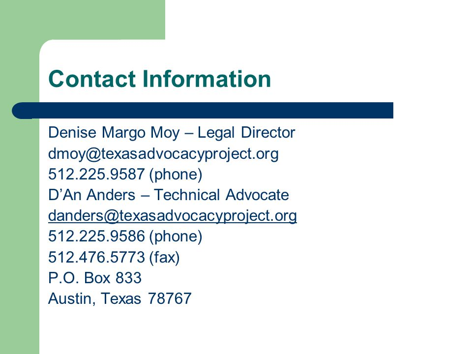 Contact Information Denise Margo Moy – Legal Director dmoy@texasadvocacyproject.org 512.225.9587 (phone) D'An Anders – Technical Advocate danders@texasadvocacyproject.org 512.225.9586 (phone) 512.476.5773 (fax) P.O.