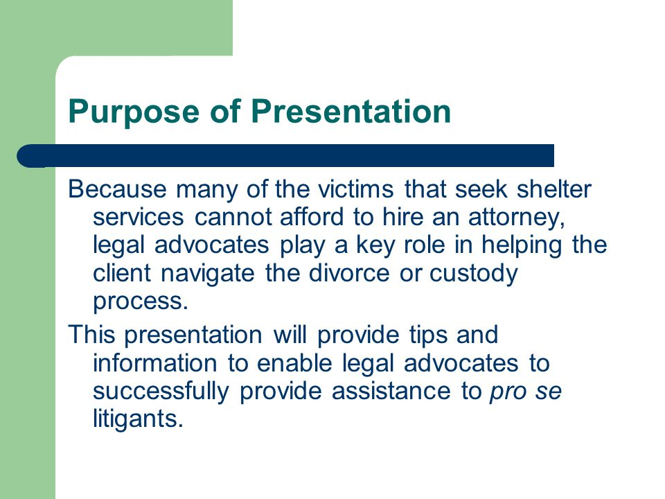 Purpose of Presentation Because many of the victims that seek shelter services cannot afford to hire an attorney, legal advocates play a key role in helping the client navigate the divorce or custody process.