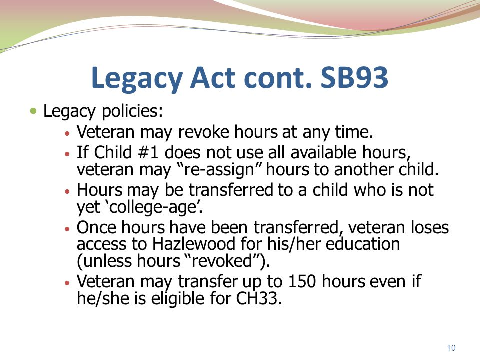 "Legacy Act cont. SB93 Legacy policies: Veteran may revoke hours at any time. If Child #1 does not use all available hours, veteran may ""re-assign"" hou"
