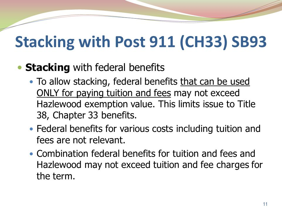 Stacking with Post 911 (CH33) SB93 Stacking with federal benefits To allow stacking, federal benefits that can be used ONLY for paying tuition and fees may not exceed Hazlewood exemption value.