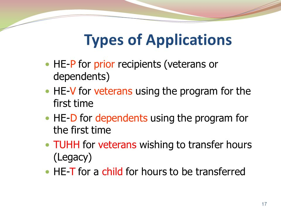 17 Types of Applications HE-P for prior recipients (veterans or dependents) HE-V for veterans using the program for the first time HE-D for dependents using the program for the first time TUHH for veterans wishing to transfer hours (Legacy) HE-T for a child for hours to be transferred