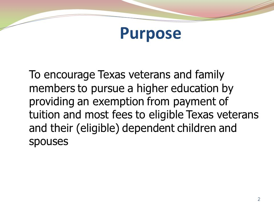 2 Purpose To encourage Texas veterans and family members to pursue a higher education by providing an exemption from payment of tuition and most fees