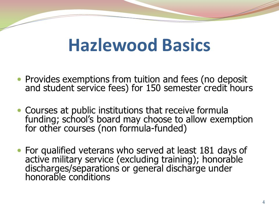 Hazlewood Basics For children and spouses of TX members of military: Killed in the line of duty or died as a result of injuries/illness related to service 100% unemployable due to service-related disabilities Hazlewood can be stacked with federal benefits under certain circumstances To use the benefit, vets or dependents complete the appropriate application, submit application to institution 5