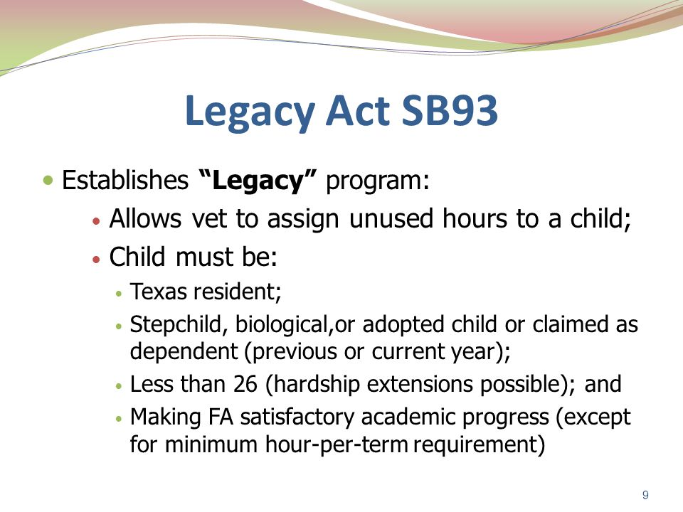 Legacy Act SB93 Establishes Legacy program: Allows vet to assign unused hours to a child; Child must be: Texas resident; Stepchild, biological,or adopted child or claimed as dependent (previous or current year); Less than 26 (hardship extensions possible); and Making FA satisfactory academic progress (except for minimum hour-per-term requirement) 9