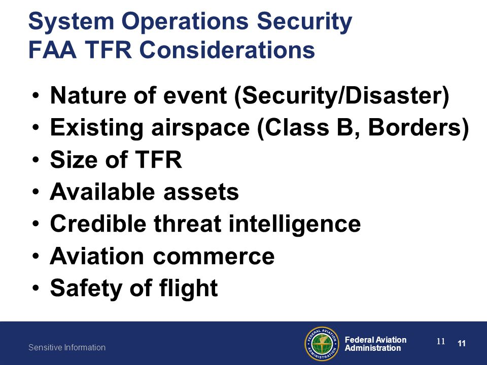 11 Federal Aviation Administration Sensitive Information 11 System Operations Security FAA TFR Considerations Nature of event (Security/Disaster) Exis