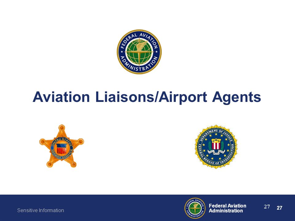27 Federal Aviation Administration Sensitive Information 27 Aviation Liaisons/Airport Agents