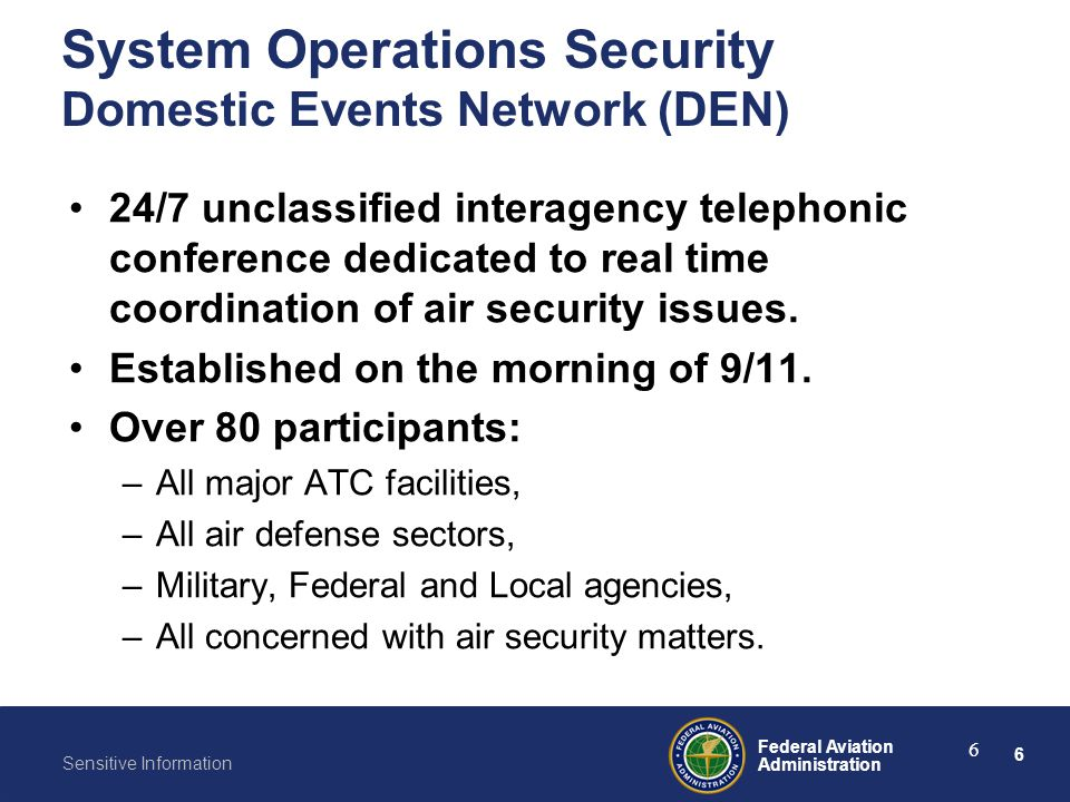 6 Federal Aviation Administration Sensitive Information 6 System Operations Security Domestic Events Network (DEN) 24/7 unclassified interagency telep