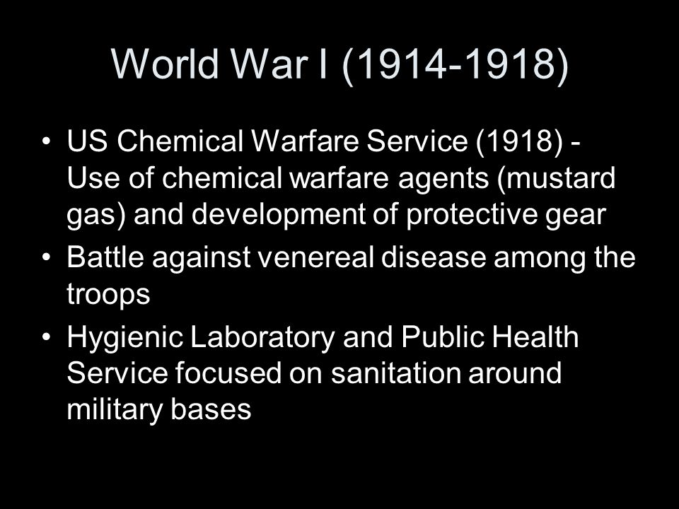 World War I (1914-1918) US Chemical Warfare Service (1918) - Use of chemical warfare agents (mustard gas) and development of protective gear Battle against venereal disease among the troops Hygienic Laboratory and Public Health Service focused on sanitation around military bases