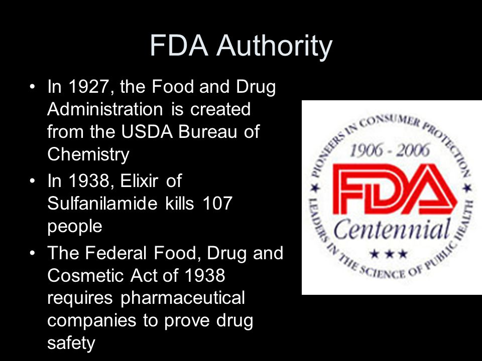 FDA Authority In 1927, the Food and Drug Administration is created from the USDA Bureau of Chemistry In 1938, Elixir of Sulfanilamide kills 107 people The Federal Food, Drug and Cosmetic Act of 1938 requires pharmaceutical companies to prove drug safety