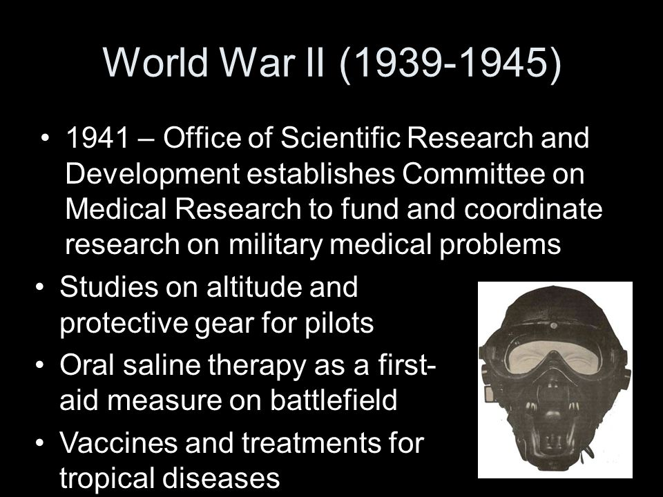 World War II (1939-1945) 1941 – Office of Scientific Research and Development establishes Committee on Medical Research to fund and coordinate research on military medical problems Studies on altitude and protective gear for pilots Oral saline therapy as a first- aid measure on battlefield Vaccines and treatments for tropical diseases