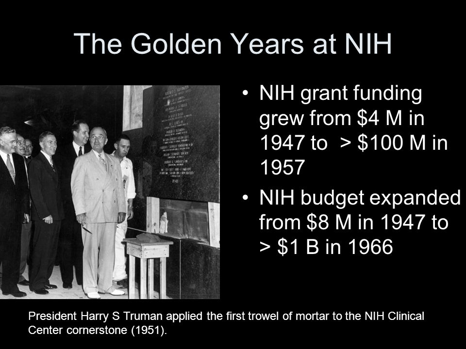The Golden Years at NIH NIH grant funding grew from $4 M in 1947 to > $100 M in 1957 NIH budget expanded from $8 M in 1947 to > $1 B in 1966 President Harry S Truman applied the first trowel of mortar to the NIH Clinical Center cornerstone (1951).