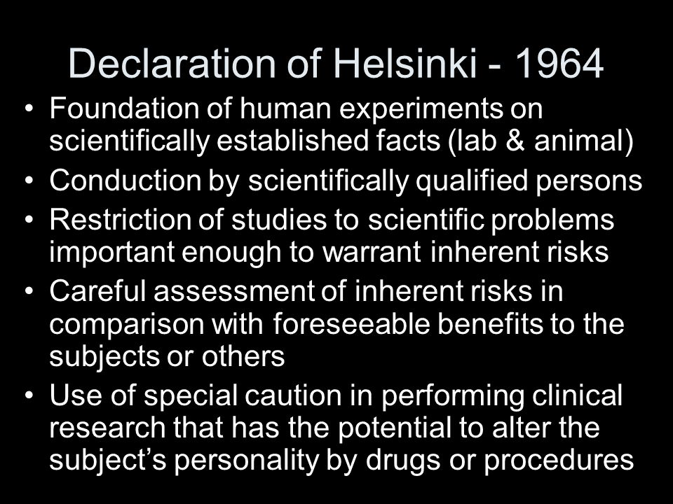 Declaration of Helsinki - 1964 Foundation of human experiments on scientifically established facts (lab & animal) Conduction by scientifically qualified persons Restriction of studies to scientific problems important enough to warrant inherent risks Careful assessment of inherent risks in comparison with foreseeable benefits to the subjects or others Use of special caution in performing clinical research that has the potential to alter the subject's personality by drugs or procedures